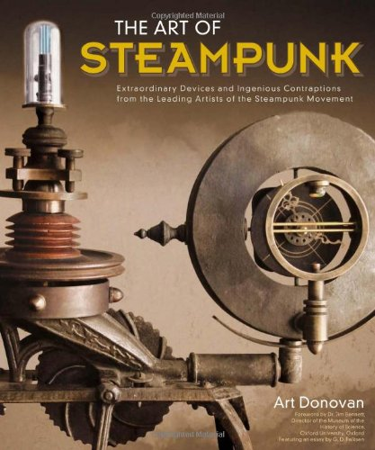Download The Art of Steampunk: Extraordinary Devices and Ingenious Contraptions from the Leading Artists of the Steampunk Movement ebook