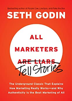 All Marketers are Liars: The Underground Classic That Explains How Marketing Really Works--and Why Authenticity Is the Best Marketing of All by [Godin, Seth]