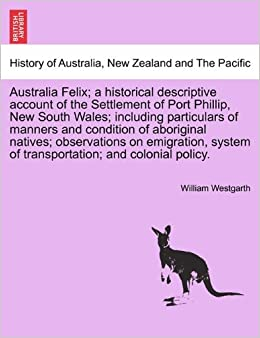 Book Australia Felix: a historical descriptive account of the Settlement of Port Phillip, New South Wales: including particulars of manners and condition ... of transportation: and colonial policy.