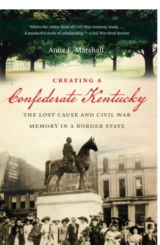 Creating a Confederate Kentucky: The Lost Cause and Civil War Memory in a Border State (Civil War - Memories Border