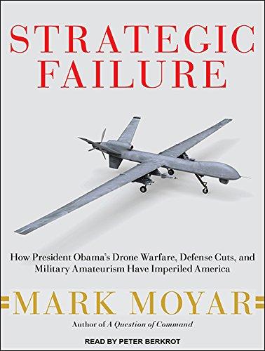 Strategic Failure: How President Obamas Drone Warfare, Defense Cuts, and Military Amateurism Have Imperiled America pdf