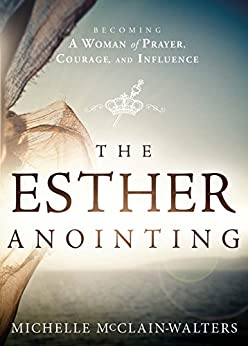 The Esther Anointing: Becoming a Woman of Prayer, Courage, and Influence by [McClain-Walters, Michelle]