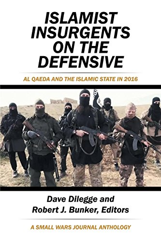Islamist Insurgents on the Defensive: Al-Qaeda and the Islamic State in 2016 a Small Wars Journal Anthology