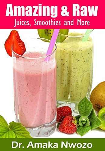 Amazing and Raw: Juices, Smoothies and More by Dr. Amaka Nwozo