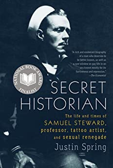Secret Historian: The Life and Times of Samuel Steward, Professor, Tattoo Artist, and Sexual Renegade by [Spring, Justin]