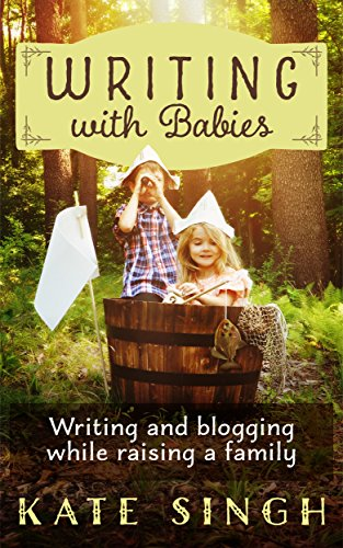 Writing with Babies: Writing and blogging while raising a family by [Singh, Kate]