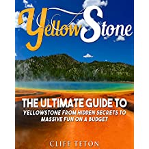 Yellowstone: The Ultimate Guide to Yellowstone - From Hidden Secrets to Massive Fun on a Budget (Yellowstone, National Parks, Yosemite, Travel)