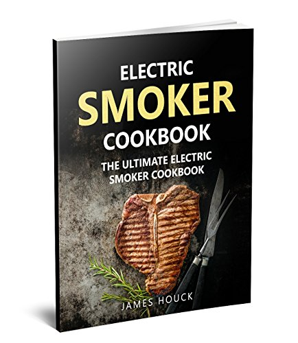 Electric Smoker: Electric Smoker Cookbook: The Ultimate Electric Smoker Cookbook (Barbeque Cookbook 5) by James Houck