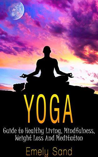 Yoga: Yoga Guide to Healthy Living, Mindfulness, Weight Loss And Meditation (Fitness , Mindfulness, Spirituality,Meditation Book 2)