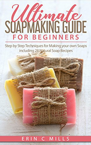 Natural Soap Recipe - Ultimate Soap Making Guide for Beginners: Step by Step Techniques for Making Your Own Soaps: Including 28 Natural Soap Recipes (Soap making for Beginners Guide, Natural Soap Making, DIY Soap Making)