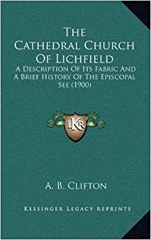 The Cathedral Church of Lichfield the Cathedral Church of Lichfield: A Description of Its Fabric and a Brief History of the Episca Description of Its ... of the Episcopal See (1900) Opal See (1900)
