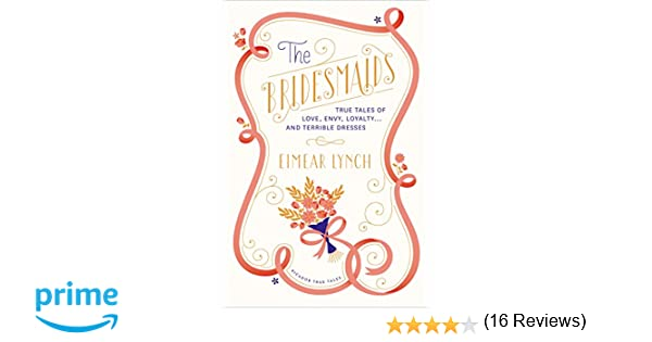 The Bridesmaids: True Tales of Love, Envy, Loyalty . . . and ...