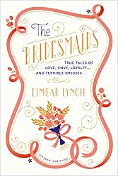 The Bridesmaids: True Tales of Love, Envy, Loyalty... and Terrible Dresses