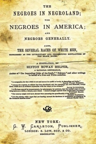The Negroes In Negroland; The Negroes In America; And Negroes Generally.: Also, The Several Races Of White Men, Considered As The Involuntary And Predestined Supplanters Of The Black Races.
