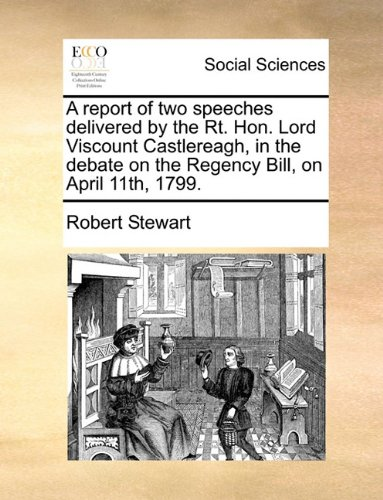 Download A report of two speeches delivered by the Rt. Hon. Lord Viscount Castlereagh, in the debate on the Regency Bill, on April 11th, 1799. pdf epub