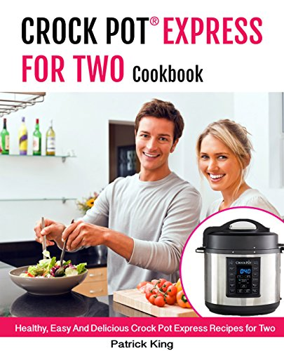 Crock Pot Express® For Two  Cookbook   : Healthy, Easy And Delicious Crock Pot  Express Recipes for Two by Patrick King