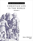 The Annotated Luther: Christian Life in the World (The Annotated Luther Series)