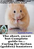 The short, sweet but Complete guide to. caring for Syrian (golden) hamsters: All you ever really need to know about keeping a Syrian hamster as a pet