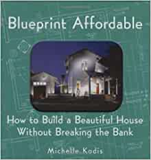 Blueprint Affordable: How to Build a Beautiful House ...