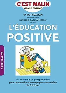 L'éducation positive, c'est malin : les conseils d'un pédopsychiatre pour comprendre et accompagner votre enfant de 0 à 6 ans, Kojayan, Rafi