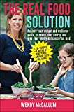 The Real Food Solution: Achieve your weight and wellness goals, increase your energy and give your family delicious real food!