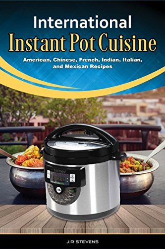 International Instant Pot Cuisine: American, Chinese, French, Indian, Italian, and Mexican Recipes by JR Stevens