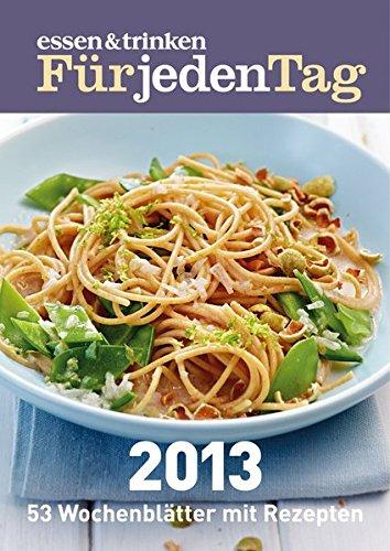 essen & trinken Für jeden Tag 2013: Schnell! Einfach! Lecker! 53 Wochenblätter mit Rezepten