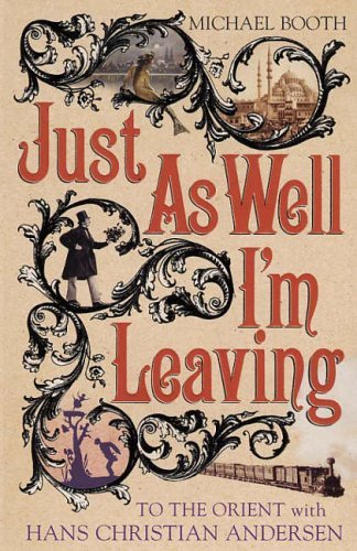 Just as Well I'm Leaving: Around Europe with Hans Christian Andersen by T.Michael Booth (2005-07-07)