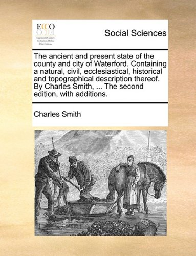 The ancient and present state of the county and city of Waterford. Containing a natural, civil, ecclesiastical, historical and topographical ... ... The second edition, with (Waterford Second Edition)