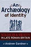An Archaeology of Identity : Soldiers and Society in Late Roman Britain, Gardner, Andrew, 1598742272