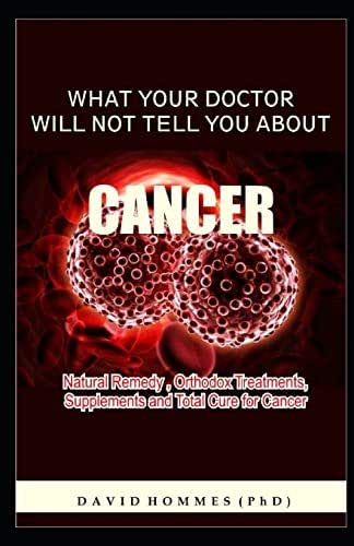 WHAT YOUR DOCTOR WILL NOT TELL YOU ABOUT CANCER: New Tests, New Treatments,Natural and Alternative Treatment, New Hope.