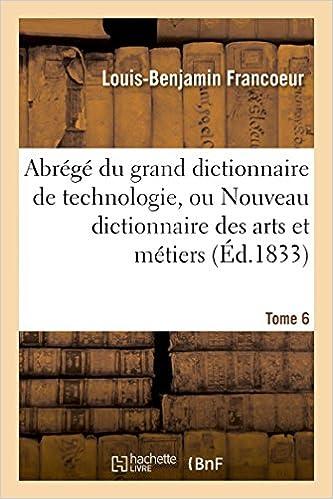 Lire en ligne Abrégé du grand dictionnaire de technologie, ou Nouveau dictionnaire des arts et métiers Tome 6 pdf ebook