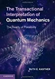 The Transactional Interpretation of Quantum Mechanics : The Reality of Possibility, Kastner, Ruth E., 0521764157