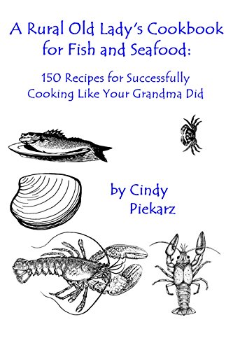 A Rural Old Lady's Cookbook for Fish and Seafood: 150 Recipes for Successfully Cooking Like Your Grandma Did by Cindy Piekarz