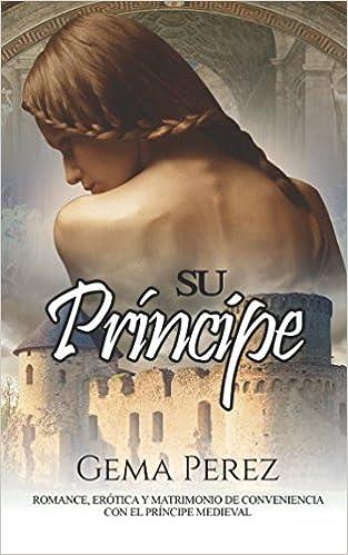Su Príncipe Romance Erótica Y Matrimonio De Conveniencia Con El Príncipe Medieval Novela De Fantasía Romántica Y Erótica Spanish Edition 9781980676515 Perez Gema Books