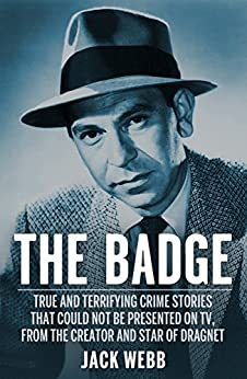 The Badge: True and Terrifying Crime Stories That Could Not Be Presented on TV, from the Creator and Star of Dragnet by [Webb, Jack]