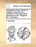 Vindication of the Church of England; Intended As a Refutation of the Arguments Advanced by Mr Towgood by T Andrews, T. Andrews, 1140919105
