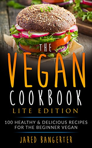 Vegan Cookbook LITE Edition: 100 Healthy & Delicious Recipes For The Beginner Vegan by Jared Bangerter