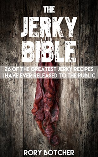 Jerky Bible: 26 Of The Greatest Jerky Recipes I Have Ever Released To The Public (Rory's Meat Kitchen) by [Botcher, Rory]