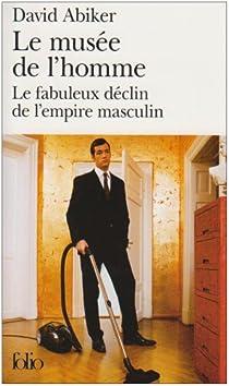 Le musée de l'homme : Le fabuleux déclin de l'empire masculin par Abiker