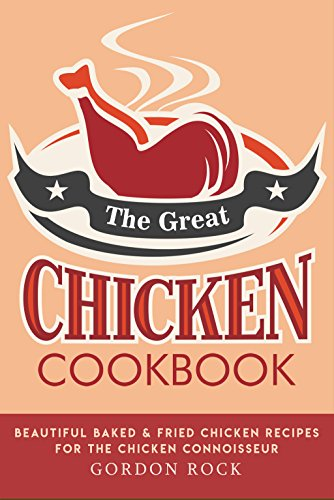 The Great Chicken Cookbook: Beautiful Baked & Fried Chicken Recipes for the Chicken Connoisseur by Gordon Rock