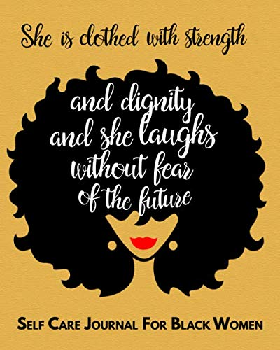 She is clothed in strength and dignity & she laughs without fear of the future. Self Care Journal For Black Women: Guided Self Care Journal With … Quotes And Gratitude To Cultivate Self-Love