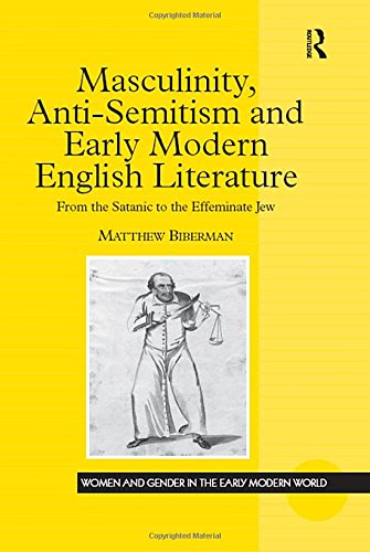 Masculinity, Anti-semitism and Early Modern English Literature: From the Satanic to the Effeminate Jew (Women and Gender