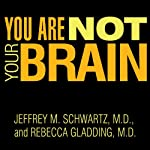 You Are Not Your Brain: The 4-Step Solution for Changing Bad Habits, Ending Unhealthy Thinking, and Taking Control of Your Life | Jeffrey M. Schwartz M.D.,Rebecca Gladding M.D. M.D.