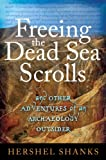 Freeing the Dead Sea Scrolls : And Other Adventures of an Archaeology Outsider, Shanks, Hershel, 1441152172