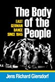 The Body of the People : East German Dance Since 1945, Giersdorf, Jens Richard, 0299289648