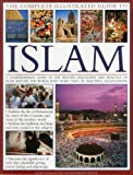 The Complete Illustrated Guide to Islam: A Comprehensive Guide To The History, Philosophy And Practice Of Islam Around The World, With More Than 500 Beautiful Illustrations