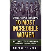World War 2 History's 10 Most Incredible Women: World War II True Accounts Of Remarkable Women Heroes (WWII history, WW2, War books, world war 2 books, war history, World war 2 women)