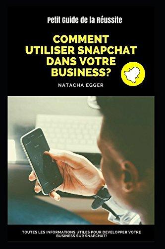 Petit Guide de la Réussite - COMMENT UTILISER SNAPCHAT DANS VOTRE BUSINESS?: Toutes les informations utiles pour développer votre business sur Snapchat! (French Edition)