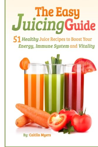 The Easy Juicing Guide: 51 Healthy Juice Recipes to Boost Your Energy, Immune System and Vitality by Caitlin Myers